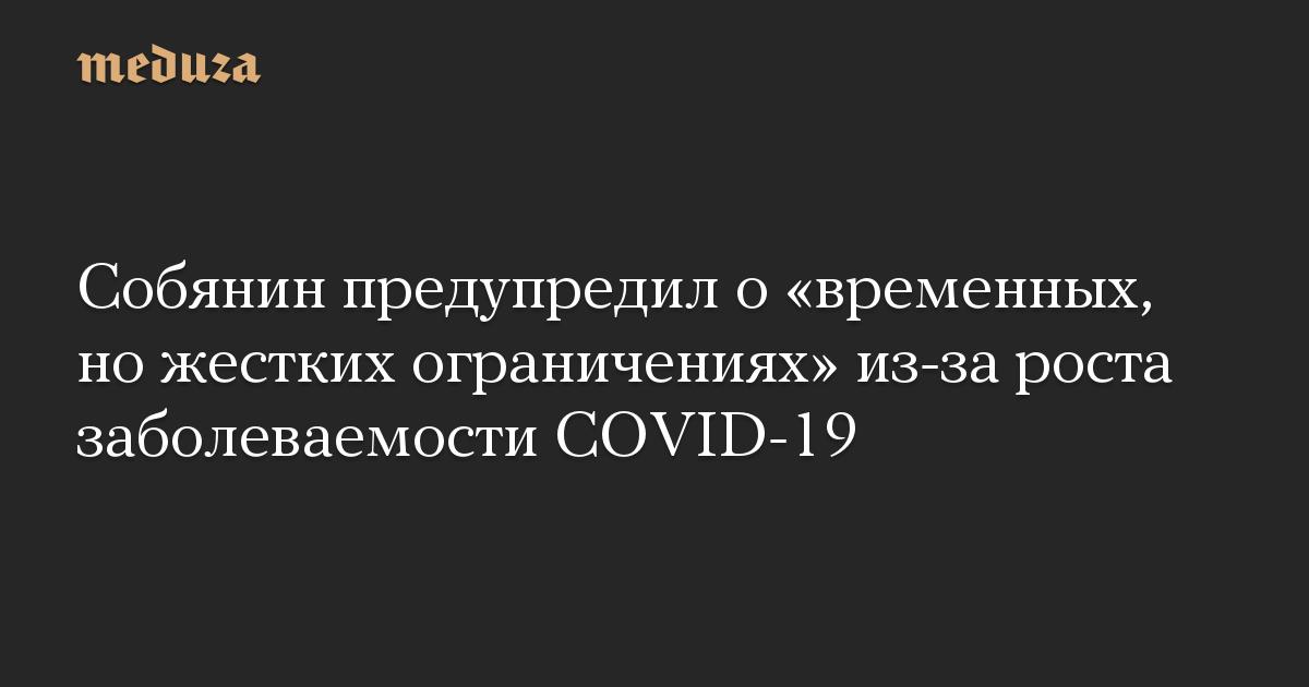 Собянин предупредил о временных, но жестких ограничениях из-за роста заболеваемости COVID-19