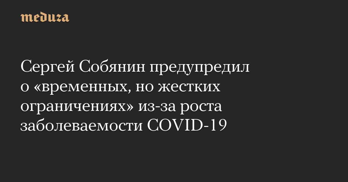 Собянин предупредил о«временных, ножестких ограничениях» из-за роста заболеваемости COVID-19