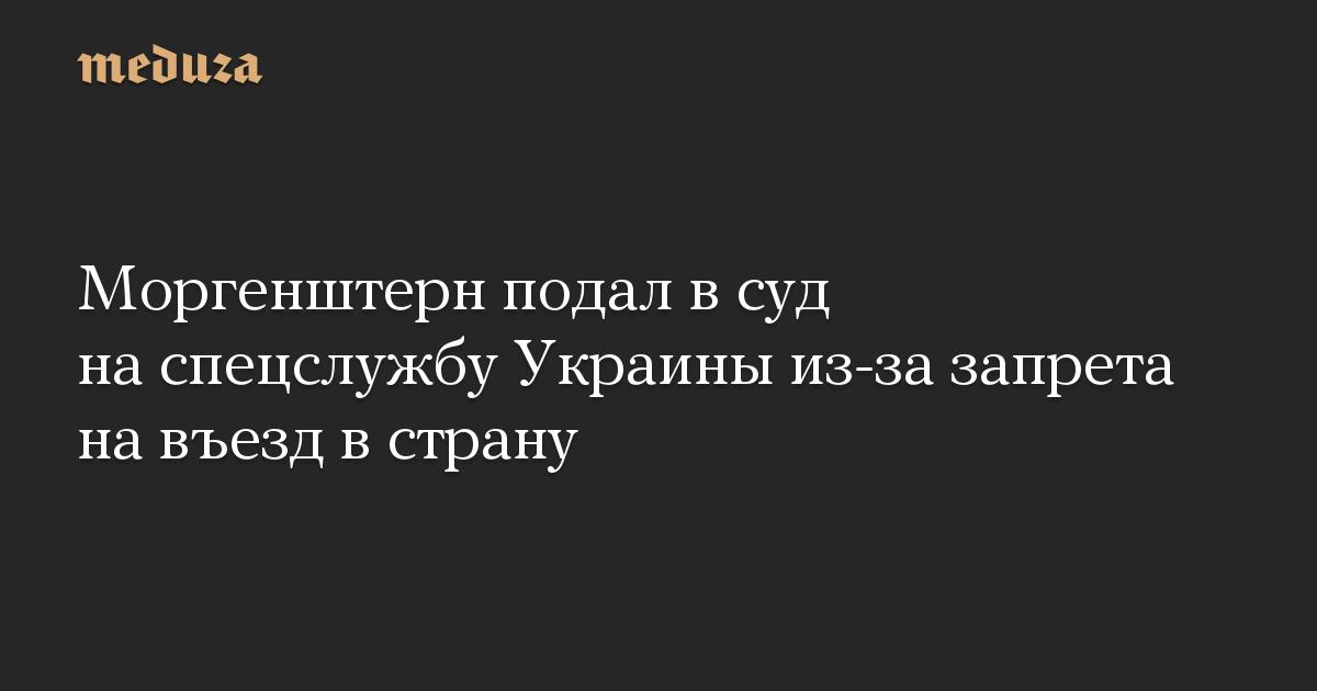 Моргенштерн подал всуд наспецслужбу Украины из-за запрета навъезд встрану