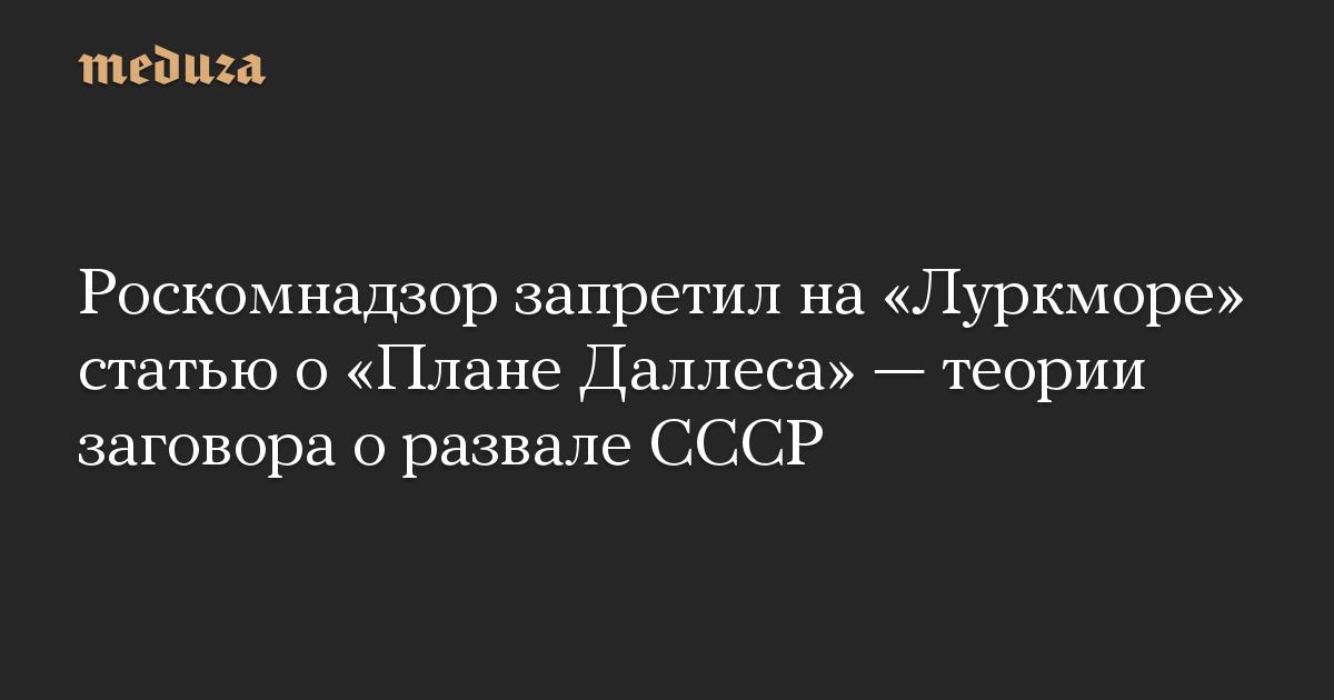 Роскомнадзор запретил на«Луркморе» статью о«Плане Даллеса»— теории заговора оразвале СССР