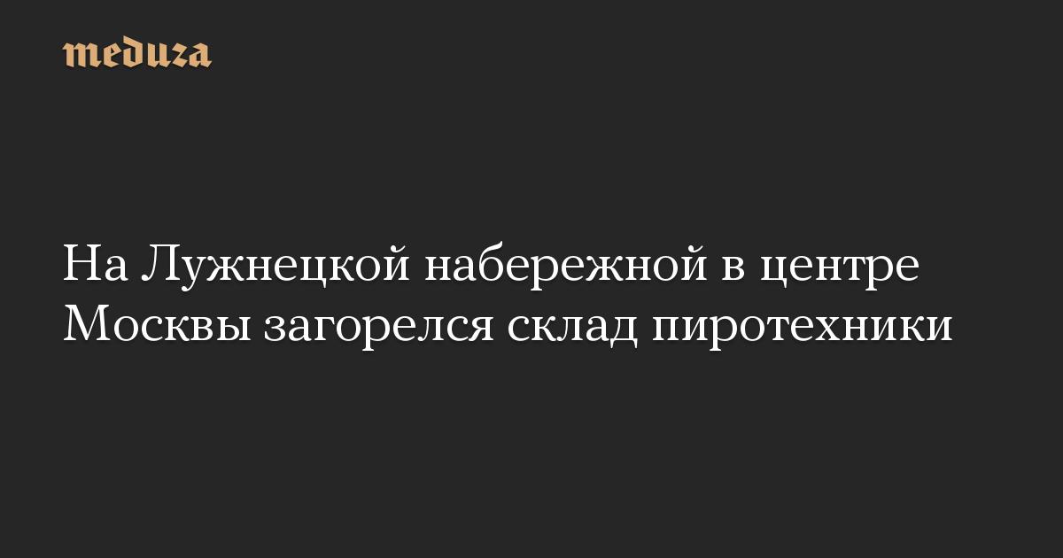 На Лужнецкой набережной в центре Москвы загорелся склад пиротехники