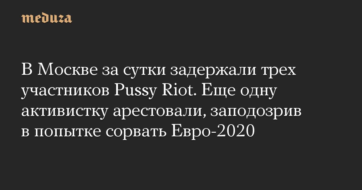 В Москве за сутки задержали трех участников Pussy Riot. Еще одну активистку арестовали, заподозрив в попытке сорвать Евро-2020