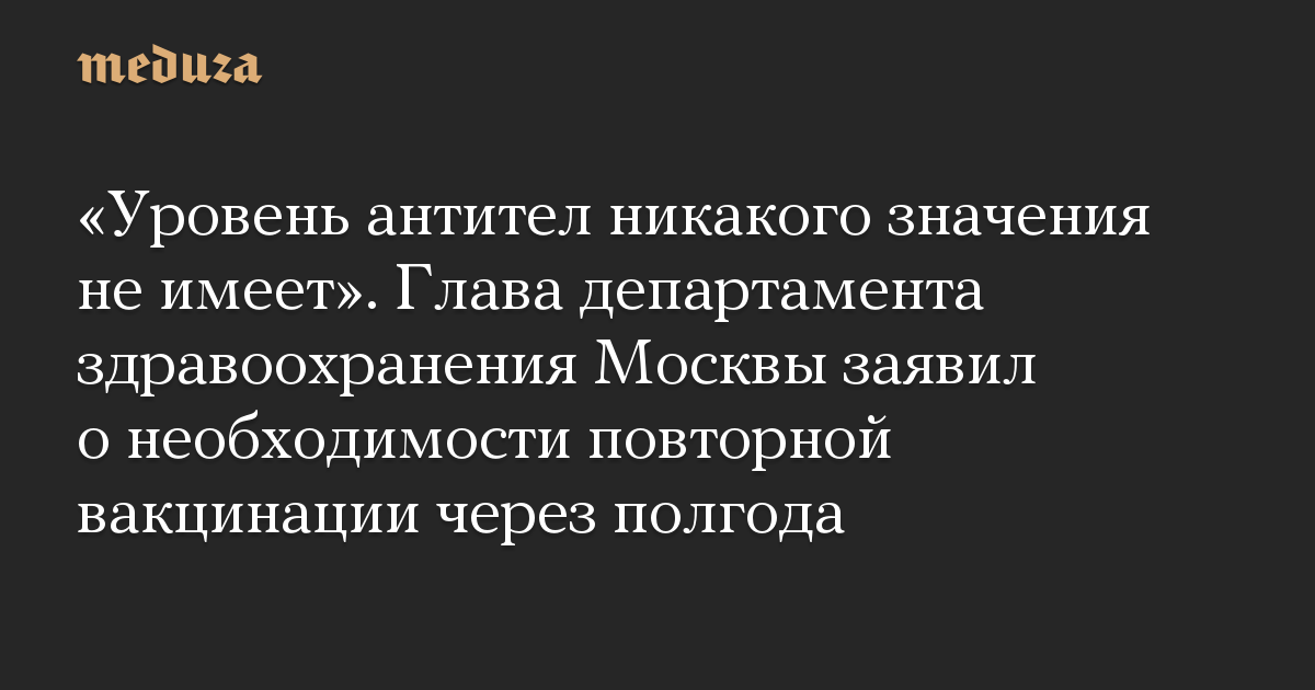 Уровень антител никакого значения не имеет. Глава департамента здравоохранения Москвы заявил о необходимости повторной вакцинации через полгода
