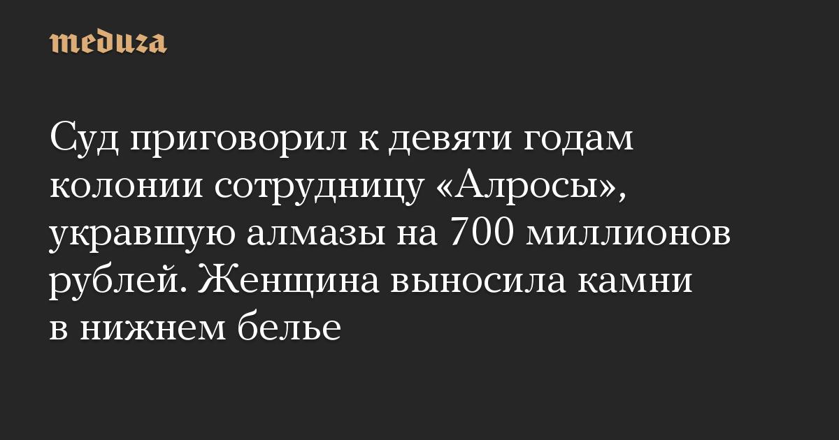 Суд приговорил к девяти годам колонии сотрудницу Алросы, укравшую алмазы на 700 миллионов рублей. Женщина выносила камни в нижнем белье