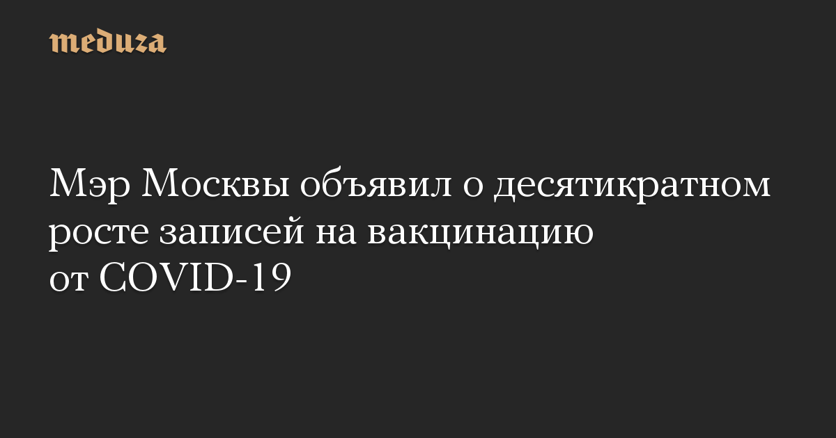 Мэр Москвы объявил о десятикратном росте записей на вакцинацию от COVID-19