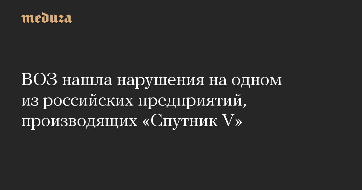 ВОЗ нашла нарушения на одном из российских предприятий, производящих Спутник V