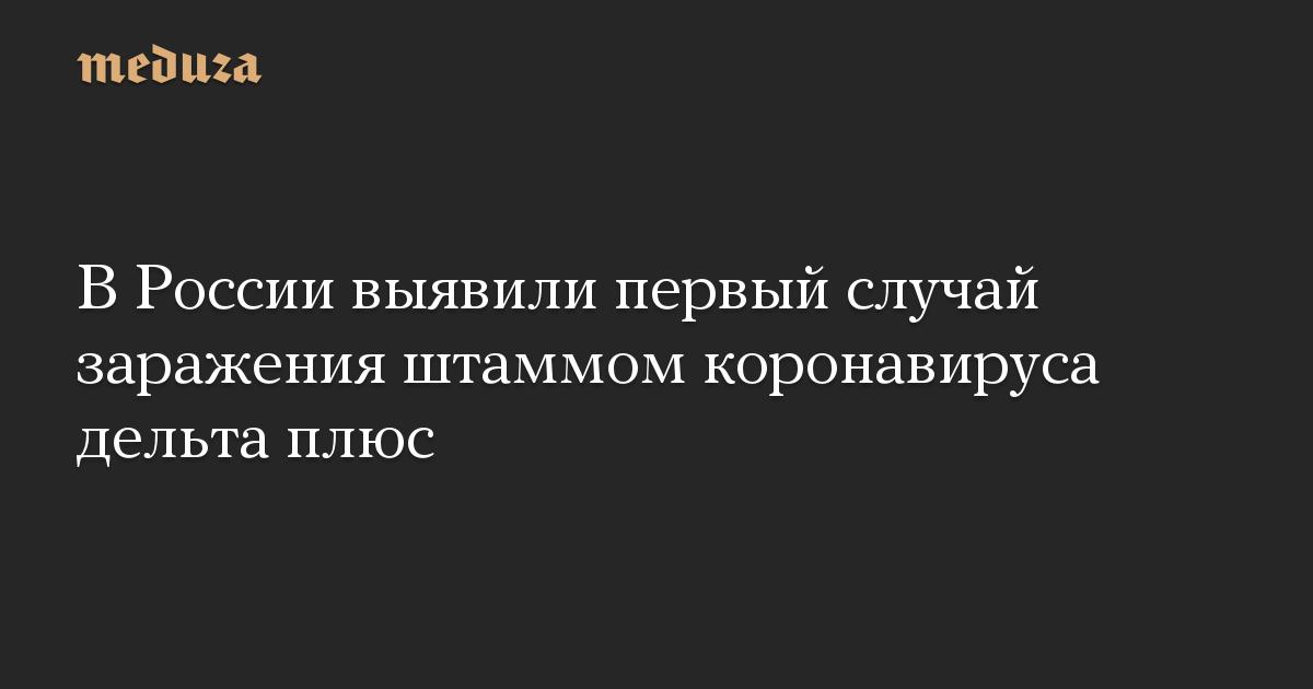 https://meduza.io/imgly/share/1624644308/news/2021/06/25/v-rossii-vyyavili-pervyy-sluchay-zarazheniya-shtammom-koronavirusa-delta-plyus