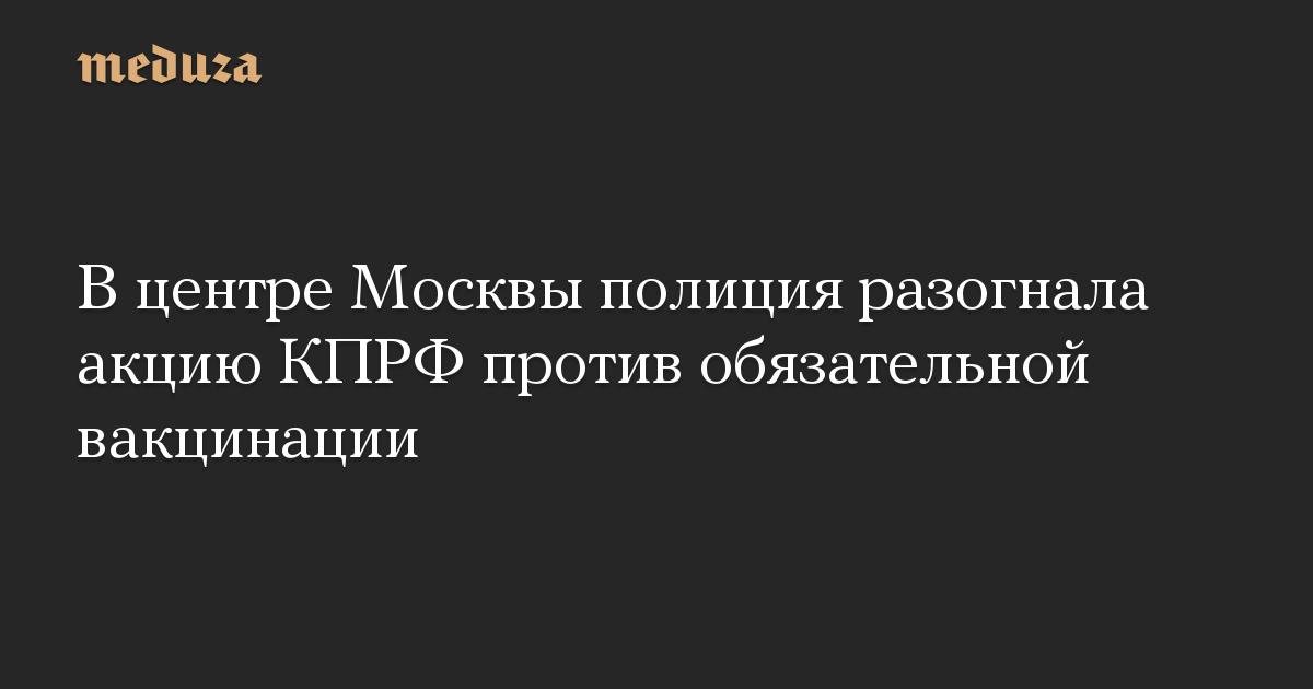 В центре Москвы полиция разогнала акцию КПРФ против обязательной вакцинации