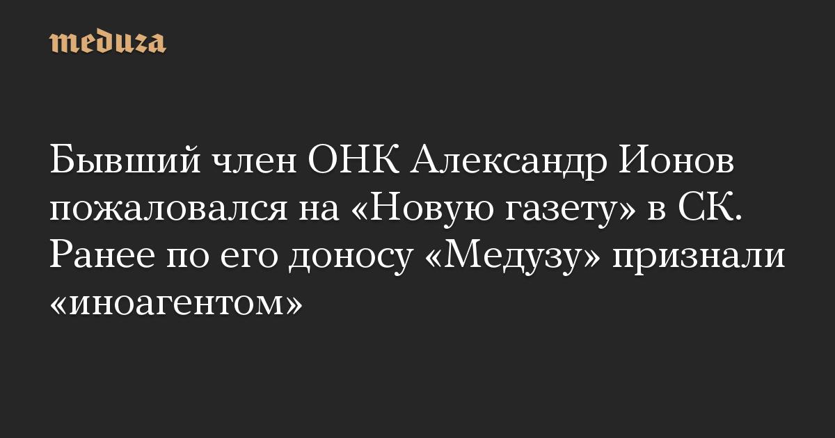 Бывший член ОНК Александр Ионов пожаловался на Новую газету в СК. Ранее по его доносу Медузу признали иноагентом