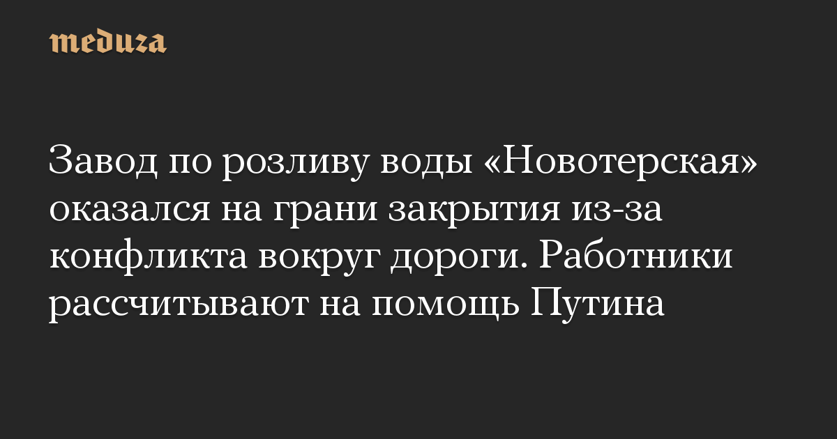 Завод по розливу воды Новотерская оказался на грани закрытия из-за конфликта вокруг дороги. Работники рассчитывают на помощь Путина