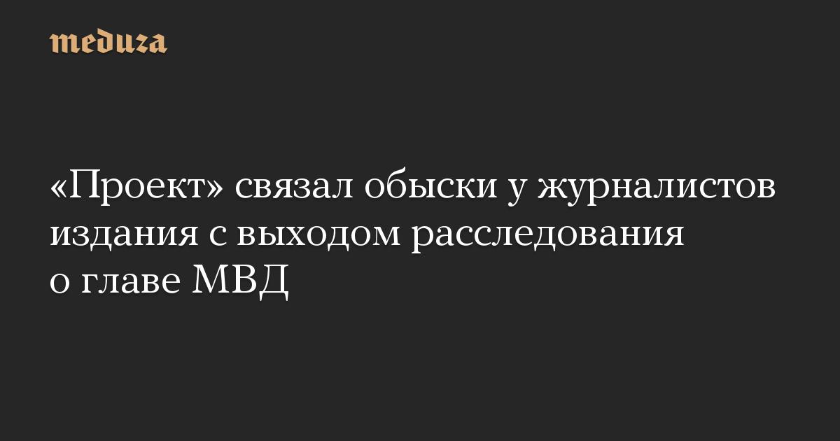 Проект связал обыски у журналистов издания с выходом расследования о главе МВД