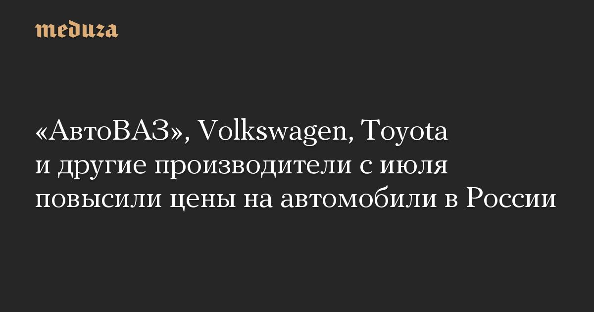 АвтоВАЗ, Volkswagen, Toyota и другие производители с июля повысили цены на автомобили в России