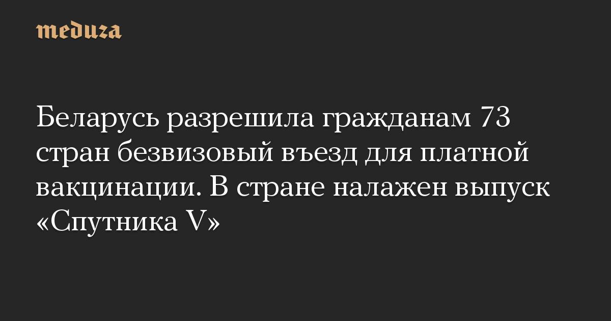 Беларусь разрешила гражданам 73 стран безвизовый въезд для платной вакцинации. В стране налажен выпуск Спутника V