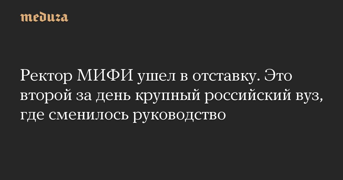 Ректор МИФИ ушел в отставку. Это второй за день крупный российский вуз, где сменилось руководство