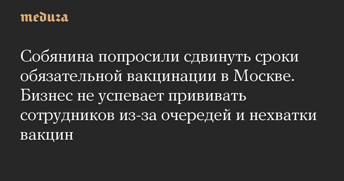 Собянина попросили сдвинуть сроки обязательной вакцинации в Москве. Бизнес не успевает прививать сотрудников из-за очередей и нехватки вакцин