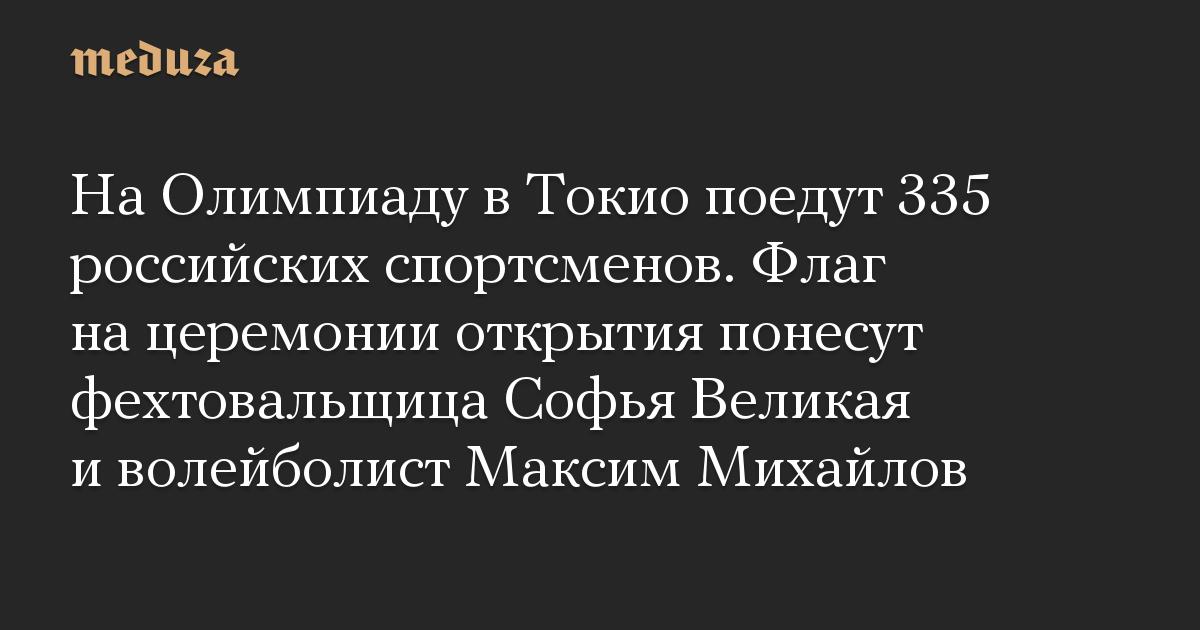 На Олимпиаду в Токио поедут 335 российских спортсменов. Флаг на церемонии открытия понесут фехтовальщица Софья Великая и волейболист Максим Михайлов