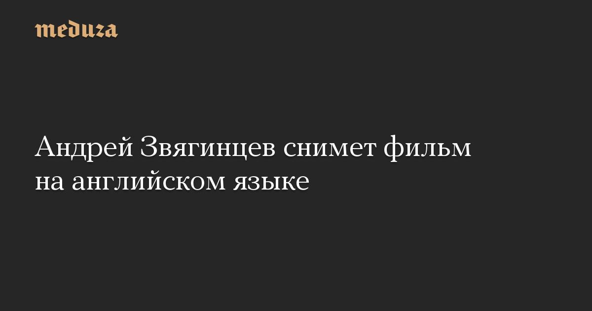 Андрей Звягинцев снимет фильм на английском языке