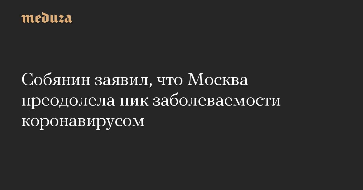 Собянин заявил, что Москва преодолела пик заболеваемости коронавирусом