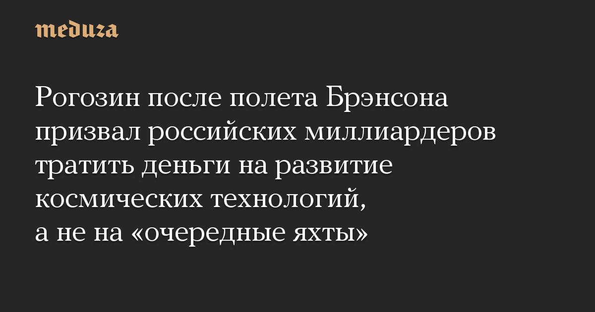 Рогозин после полета Брэнсона призвал российских миллиардеров тратить деньги на развитие космических технологий, а не на очередные яхты