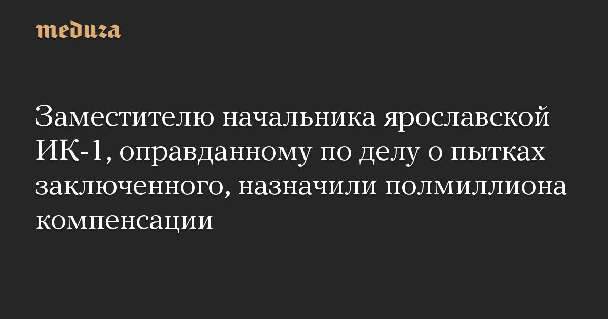 Заместителю начальника ярославской ИК-1, оправданному по делу о пытках заключенного, назначили полмиллиона компенсации