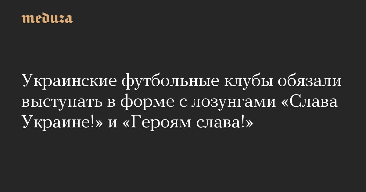 Украинские футбольные клубы обязали выступать в форме с лозунгами Слава Украине! и Героям слава!