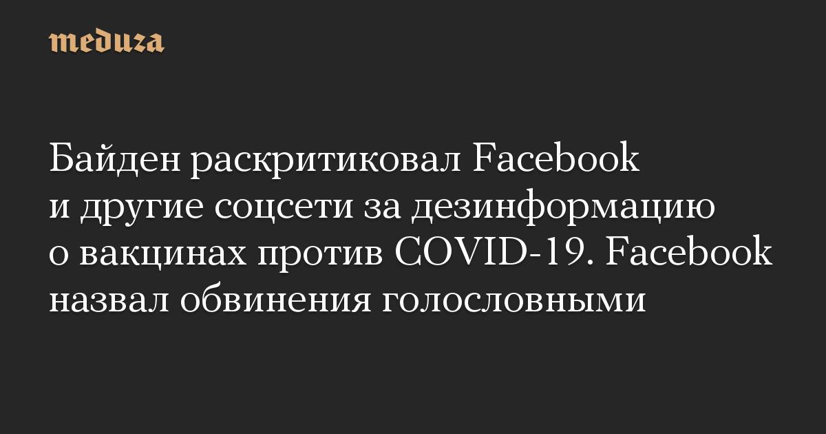 Байден раскритиковал Facebook и другие соцсети за дезинформацию о вакцинах против COVID-19. Facebook назвал обвинения голословными