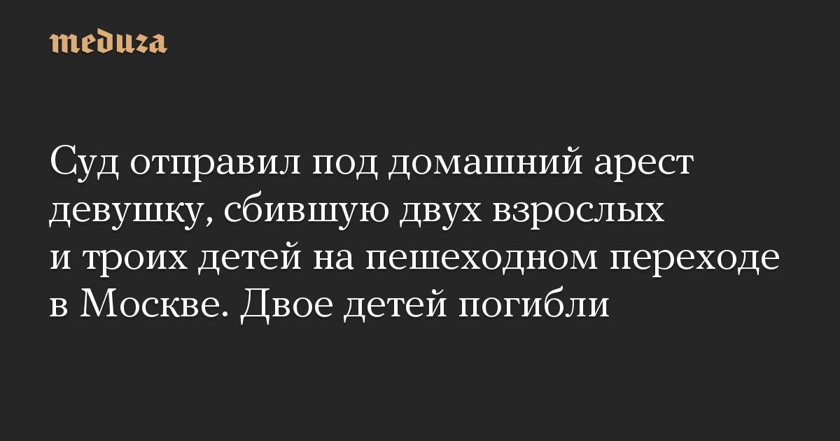 Суд отправил под домашний арест девушку, сбившую двух взрослых и троих детей на пешеходном переходе в Москве. Двое детей погибли