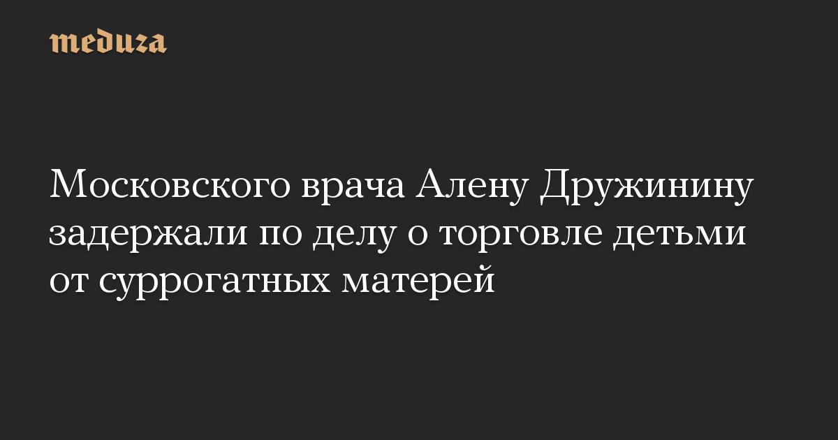 Московского врача Алену Дружинину задержали по делу о торговле детьми от суррогатных матерей