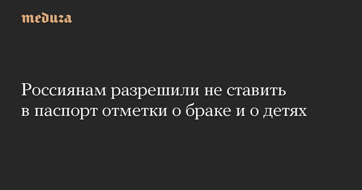 Россиянам разрешили не ставить в паспорт отметки о браке и о детях