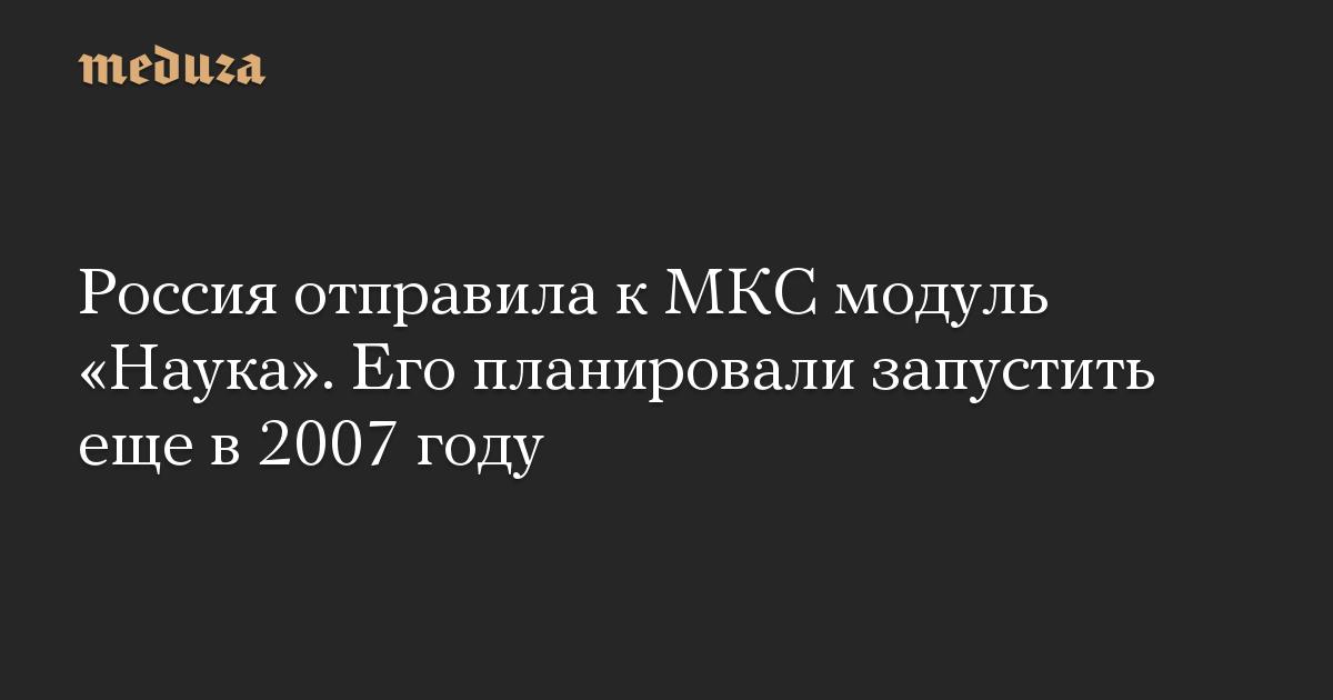 Россия отправила к МКС модуль Наука. Его планировали запустить еще в 2007 году