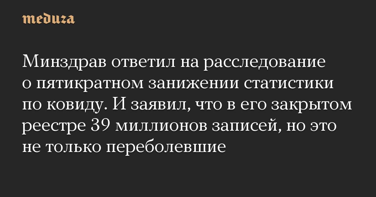 Минздрав ответил на расследование о пятикратном занижении статистики по ковиду. И заявил, что в его закрытом реестре 39 миллионов записей, но это не