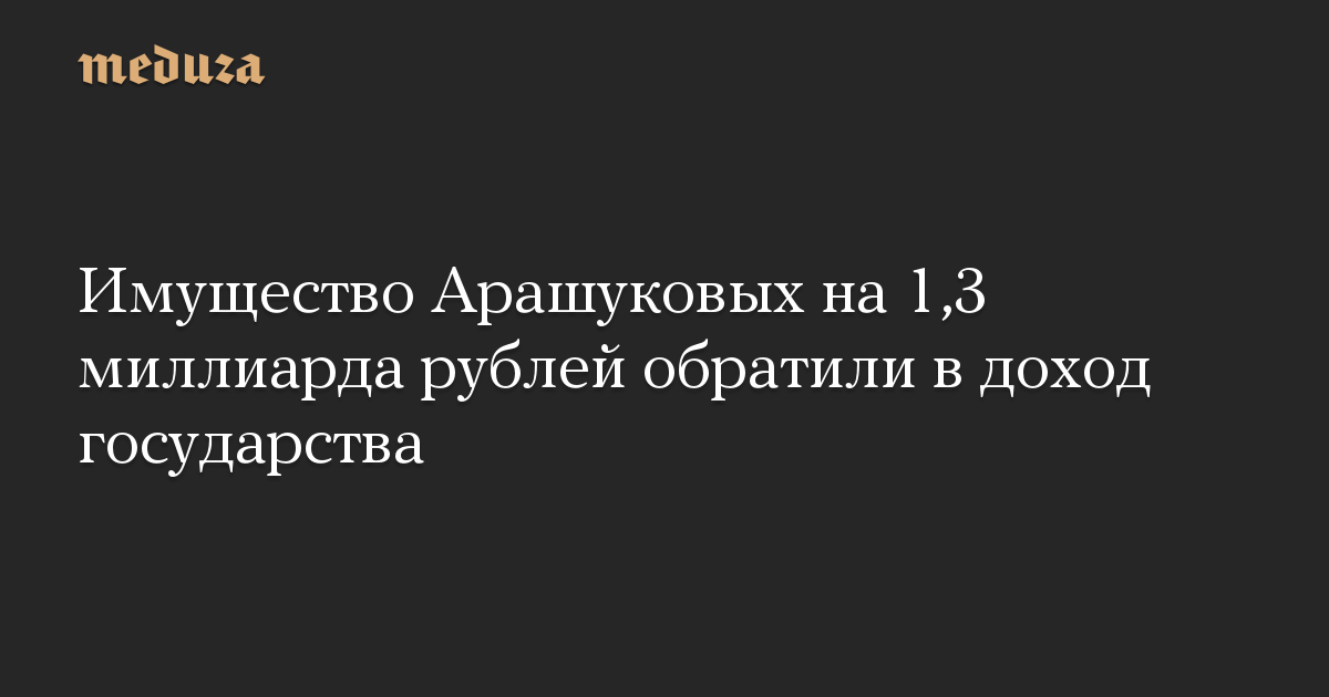 Имущество Арашуковых на 1,3 миллиарда рублей обратили в доход государства