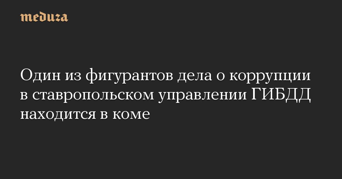 Один из фигурантов дела о коррупции в ставропольском управлении ГИБДД находится в коме