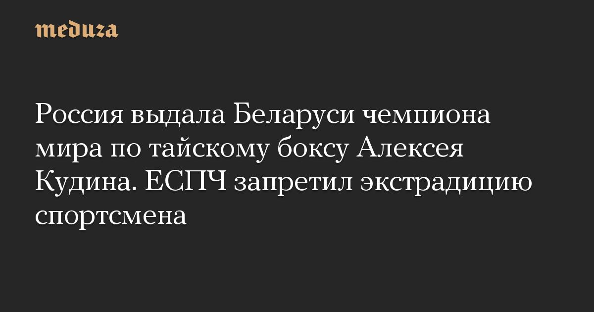 Россия выдала Беларуси чемпиона мира по тайскому боксу Алексея Кудина. ЕСПЧ запретил экстрадицию спортсмена