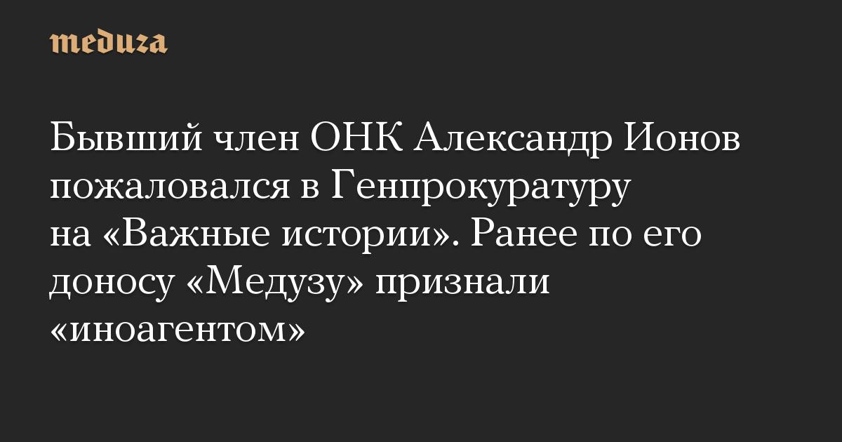 Бывший член ОНК Александр Ионов пожаловался в Генпрокуратуру на Важные истории. Ранее по его доносу Медузу признали иноагентом