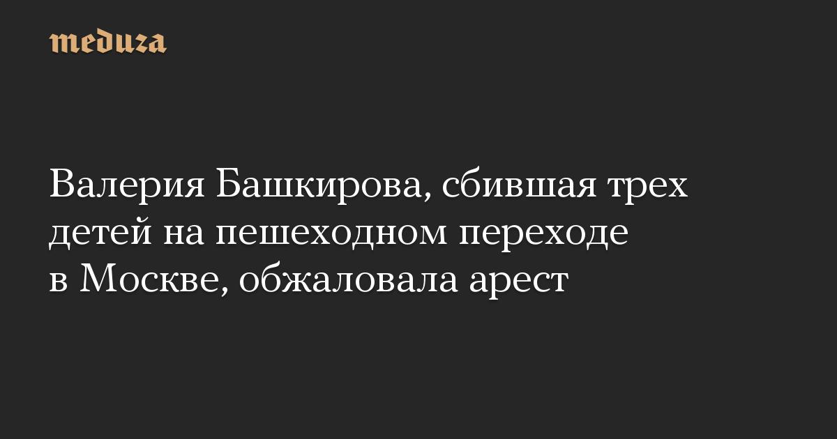 Валерия Башкирова, сбившая трех детей на пешеходном переходе в Москве, обжаловала арест