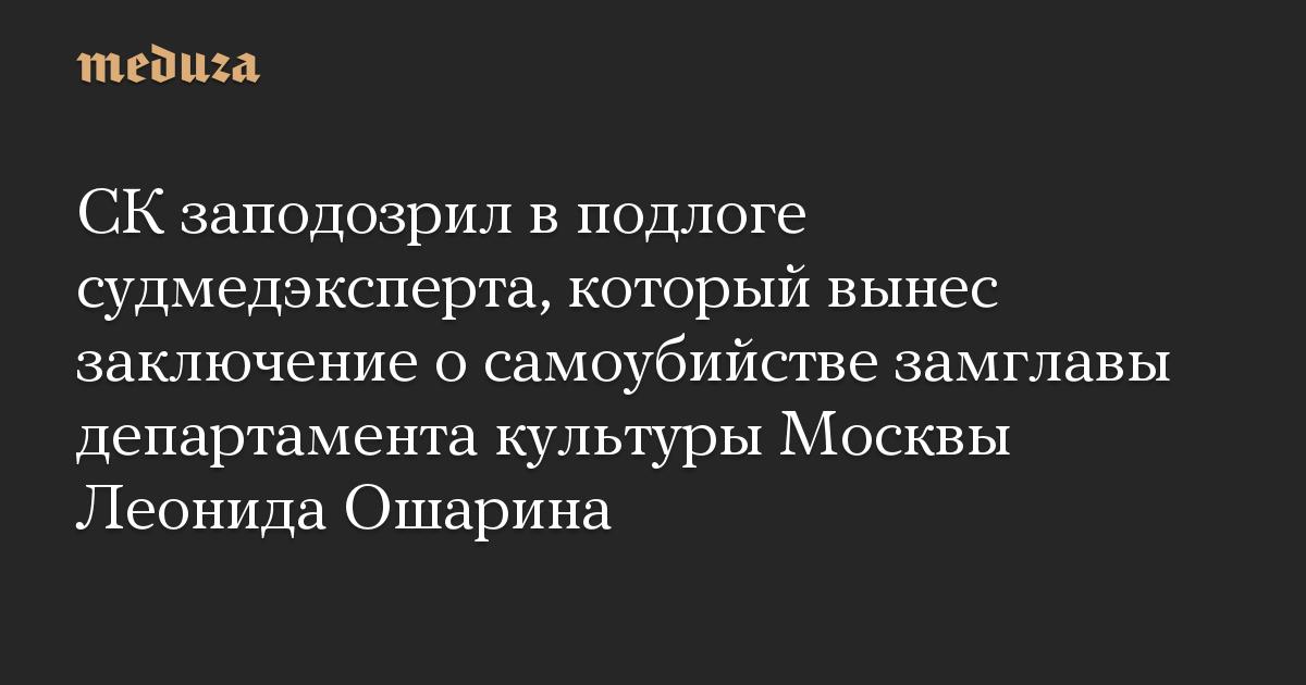 СК заподозрил в подлоге судмедэксперта, который вынес заключение о самоубийстве замглавы департамента культуры Москвы Леонида Ошарина