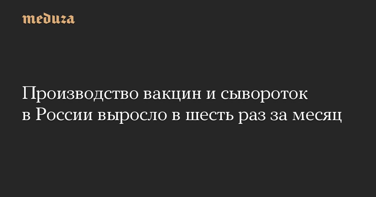 Производство вакцин и сывороток в России выросло в шесть раз за месяц