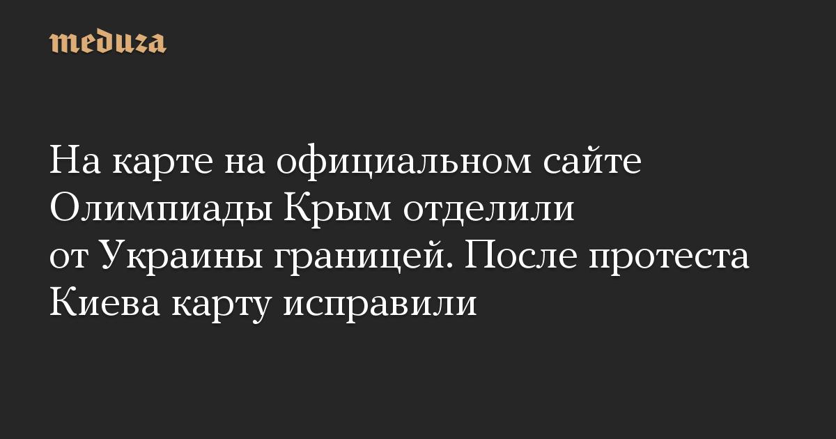 На карте на официальном сайте Олимпиады Крым отделили от Украины границей. После протеста Киева карту исправили