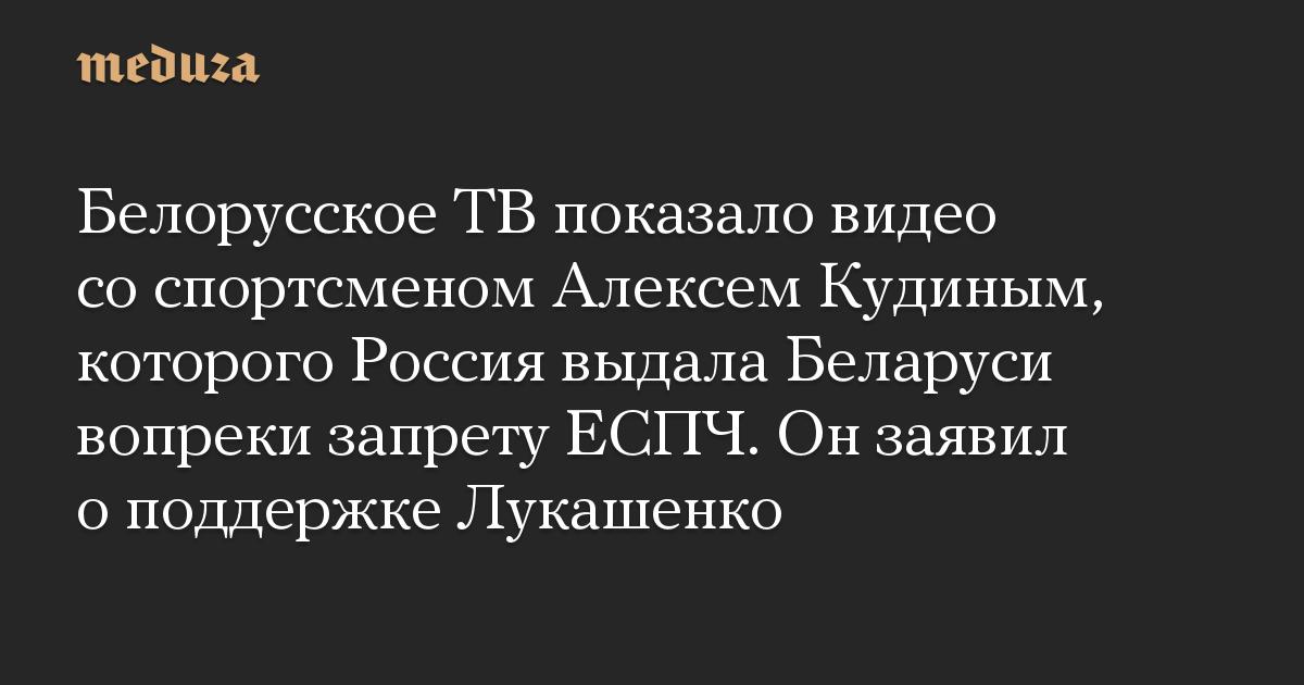 Белорусское ТВ показало видео со спортсменом Алексем Кудиным, которого Россия выдала Беларуси вопреки запрету ЕСПЧ. Он заявил о поддержке Лукашенко