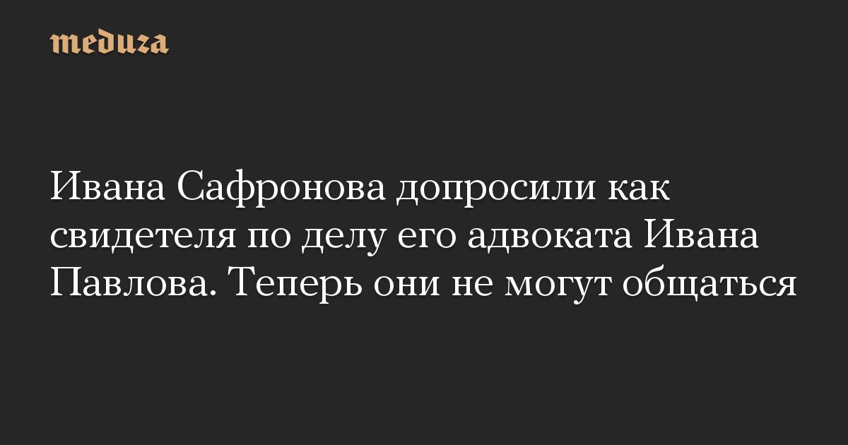 Ивана Сафронова допросили как свидетеля по делу его адвоката Ивана Павлова. Теперь они не могут общаться