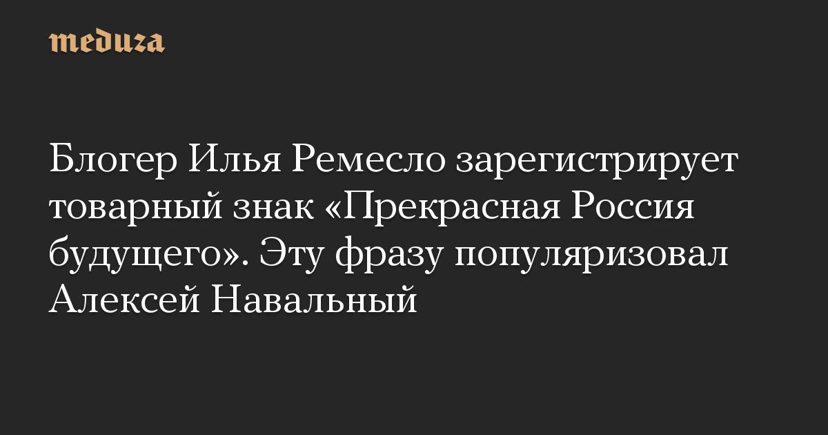 Блогер Илья Ремесло зарегистрирует товарный знак Прекрасная Россия будущего. Эту фразу популяризовал Алексей Навальный