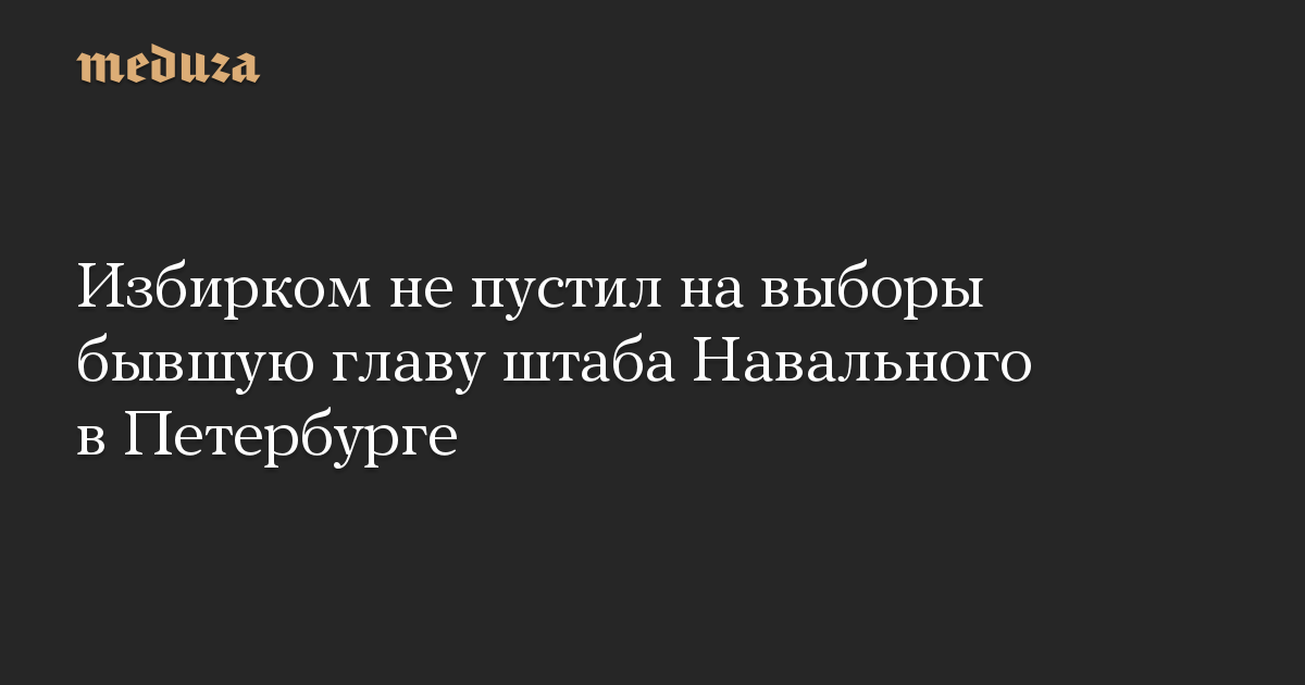 Избирком не пустил на выборы бывшую главу штаба Навального в Петербурге