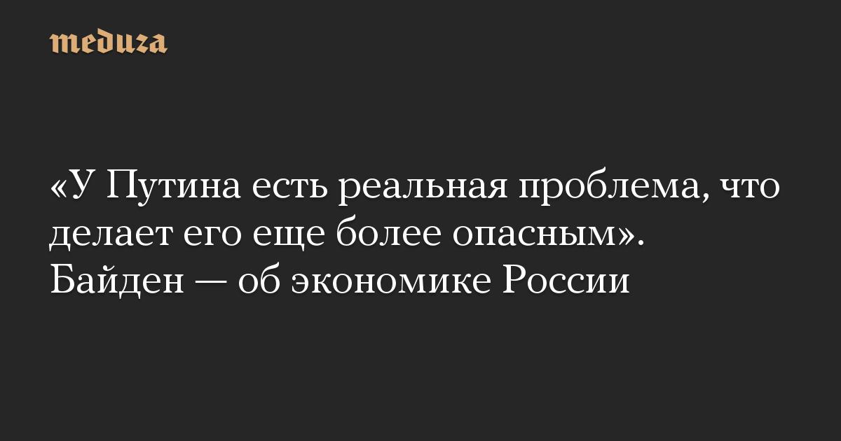 У Путина есть реальная проблема, что делает его еще более опасным. Байден  об экономике России