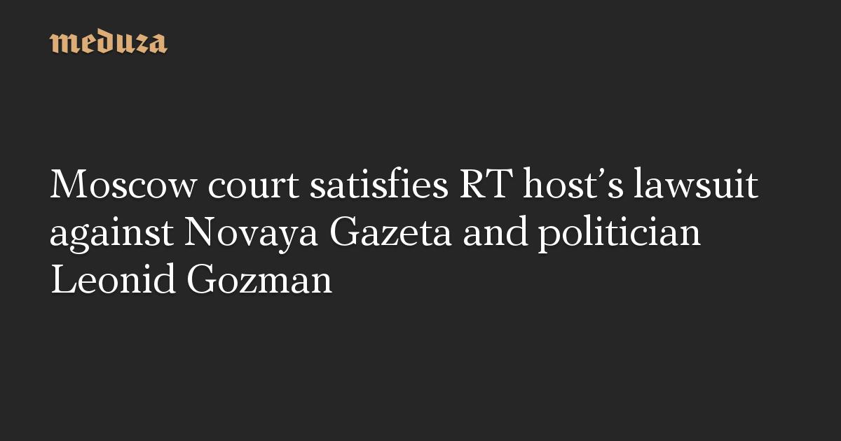 Moscow court satisfies RT host's lawsuit against Novaya Gazeta and politician Leonid Gozman