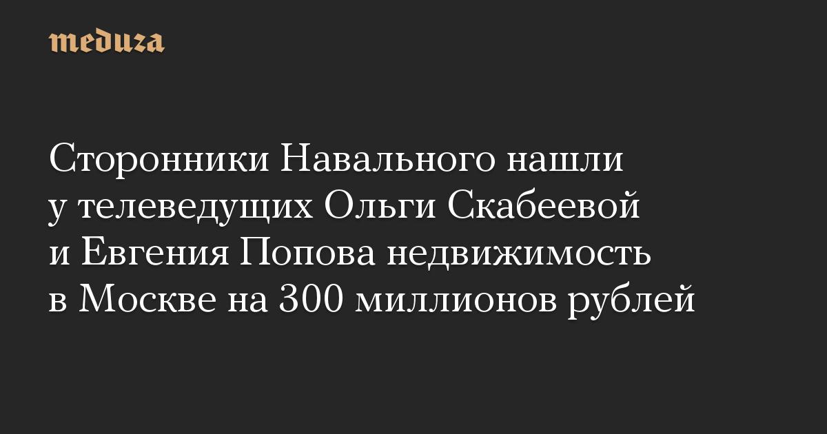 Сторонники Навального нашли у телеведущих Ольги Скабеевой и Евгения Попова недвижимость в Москве на 300 миллионов рублей