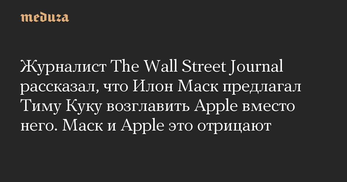 Журналист The Wall Street Journal рассказал, что Илон Маск предлагал Тиму Куку возглавить Apple вместо него. Маск и Apple это отрицают