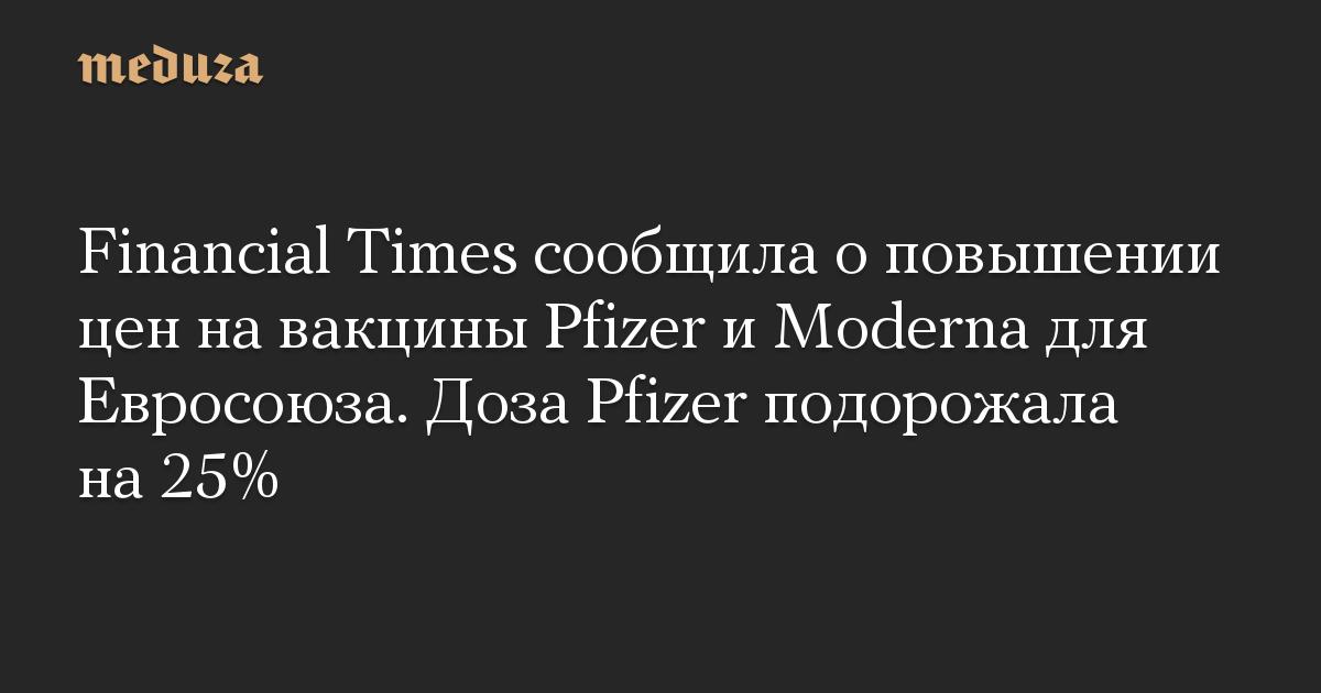 Financial Times сообщила оповышении цен навакцины Pfizer иModerna для Евросоюза. Доза Pfizer подорожала на25%