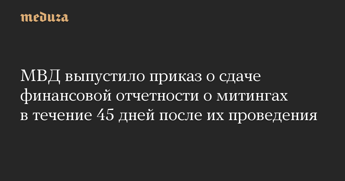 МВД выпустило приказ осдаче финансовой отчетности омитингах втечение 45 дней после ихпроведения