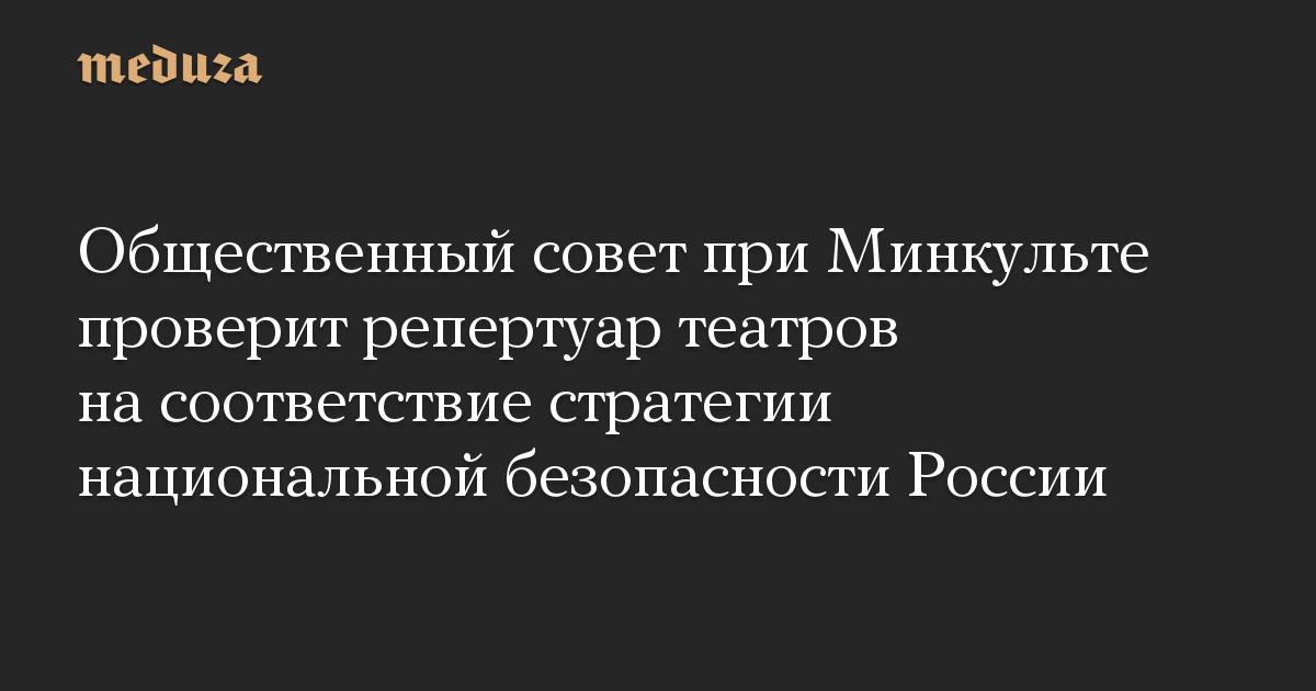 Общественный совет при Минкульте проверит репертуар театров на соответствие стратегии национальной безопасности России